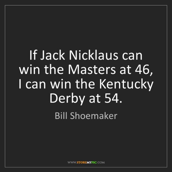 Bill Shoemaker: If Jack Nicklaus can win the Masters at 46, I can win...