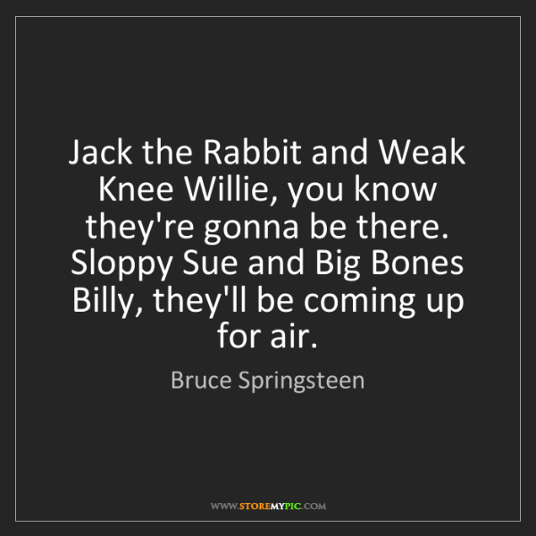 Bruce Springsteen: Jack the Rabbit and Weak Knee Willie, you know they're...