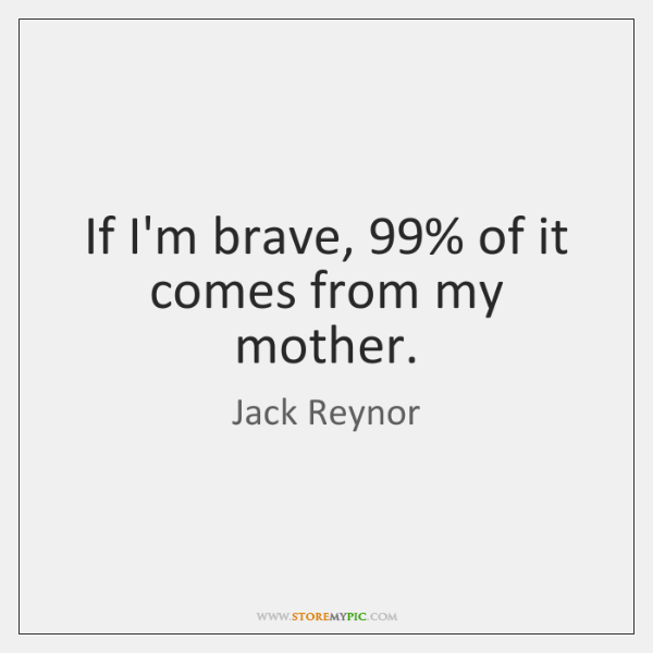 If I'm brave, 99% of it comes from my mother.