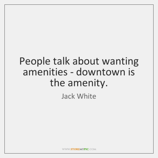 People talk about wanting amenities - downtown is the amenity.
