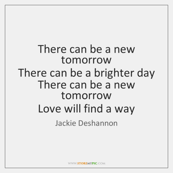There can be a new tomorrow   There can be a brighter day   ...