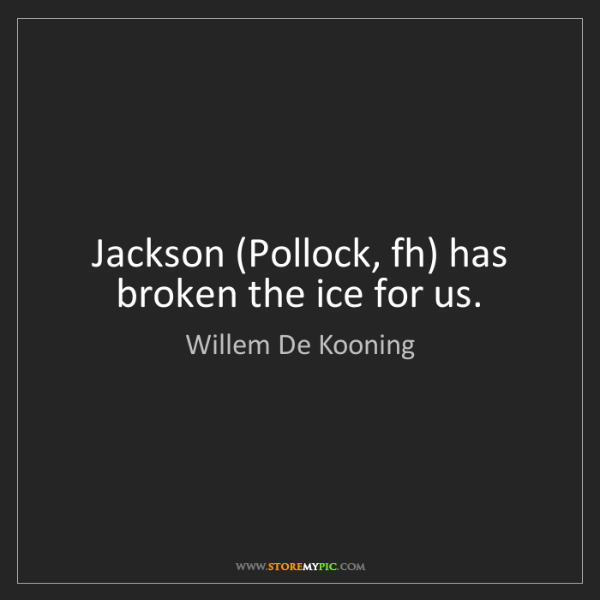 Willem De Kooning: Jackson (Pollock, fh) has broken the ice for us.