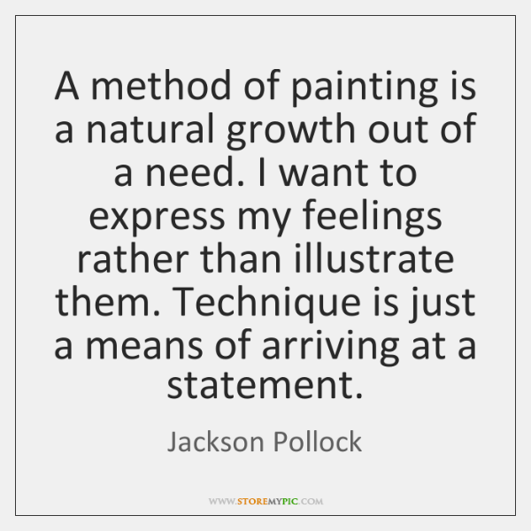 A method of painting is a natural growth out of a need. ...