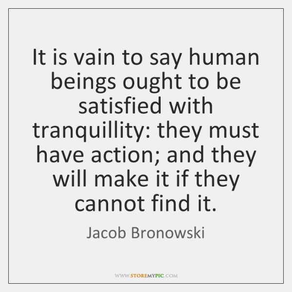 It is vain to say human beings ought to be satisfied with ...
