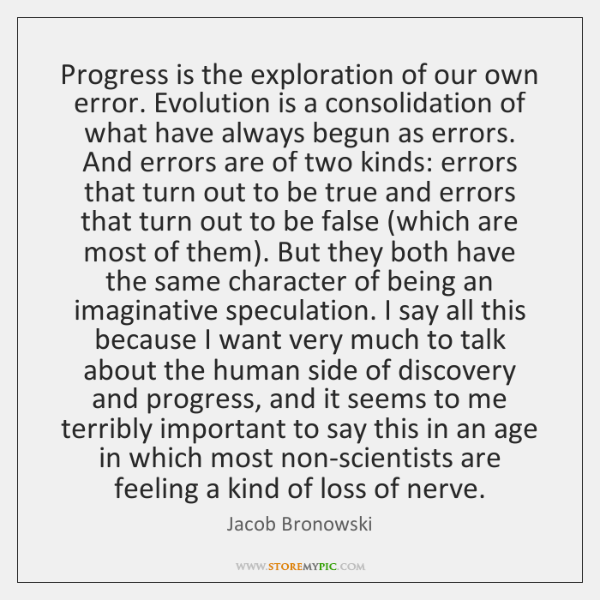 Progress is the exploration of our own error. Evolution is a consolidation ...