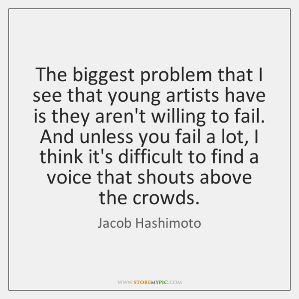The biggest problem that I see that young artists have is they ...