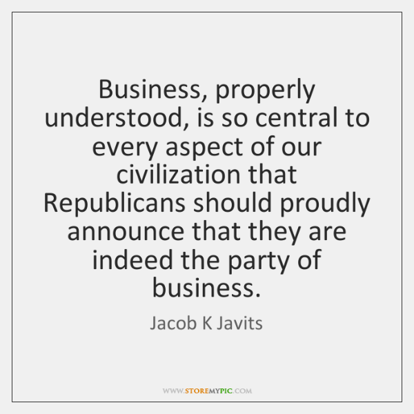 Business, properly understood, is so central to every aspect of our civilization ...