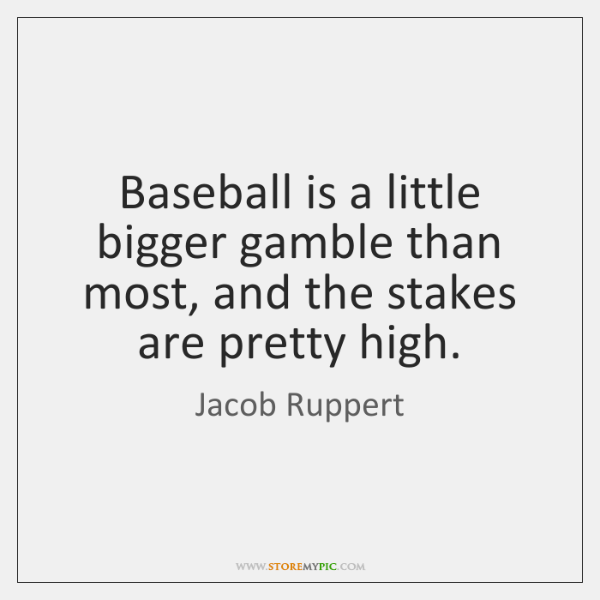 Baseball is a little bigger gamble than most, and the stakes are ...