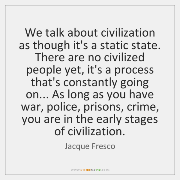 We talk about civilization as though it's a static state. There are ...