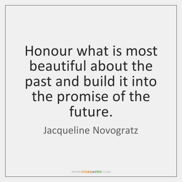 Honour what is most beautiful about the past and build it into ...
