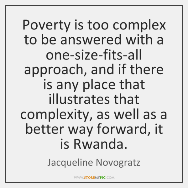 Poverty is too complex to be answered with a one-size-fits-all approach, and ...