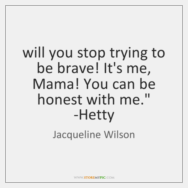 'will you stop trying to be brave! It's me, Mama! You can ...