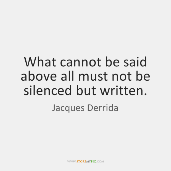 What cannot be said above all must not be silenced but written.