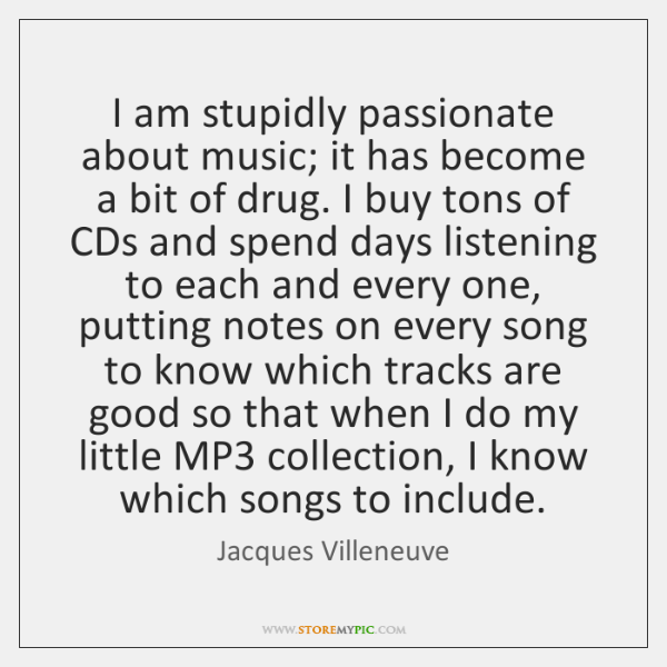I am stupidly passionate about music; it has become a bit of ...
