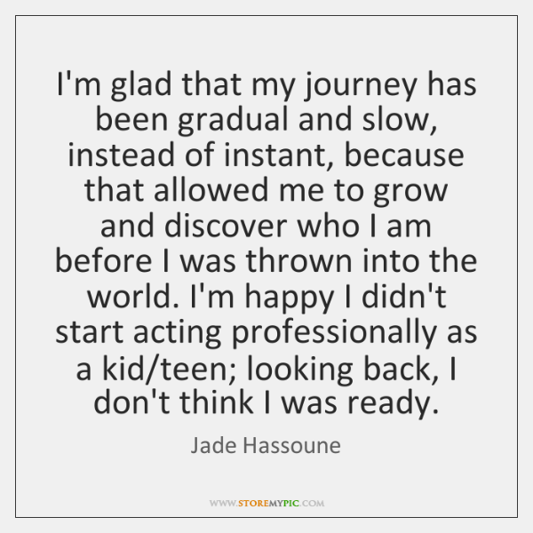 I'm glad that my journey has been gradual and slow, instead of ...