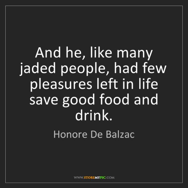 Honore De Balzac: And he, like many jaded people, had few pleasures left...