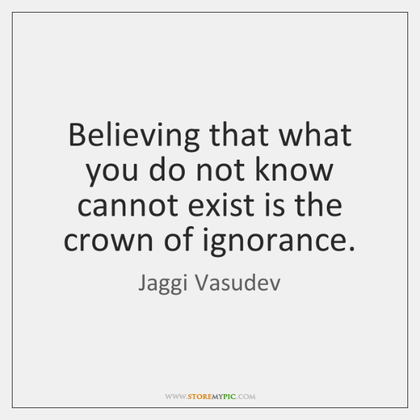 Believing that what you do not know cannot exist is the crown ...