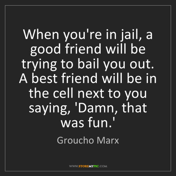 Groucho Marx: When you're in jail, a good friend will be trying to...
