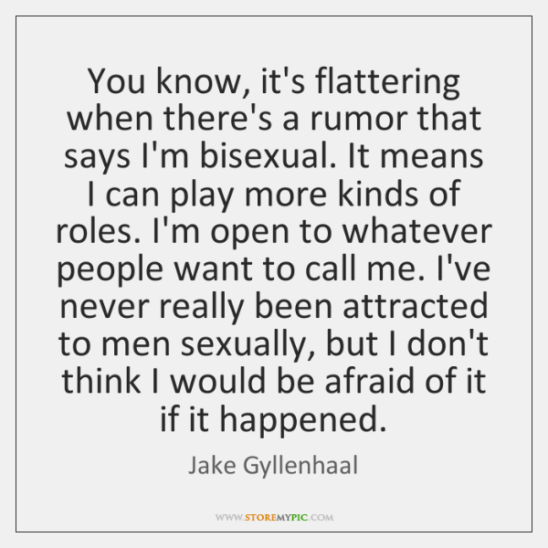 You know, it's flattering when there's a rumor that says I'm bisexual. ...