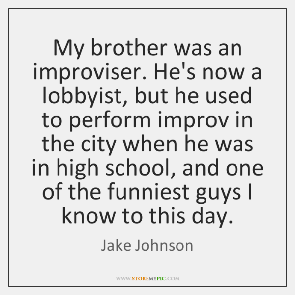 My brother was an improviser. He's now a lobbyist, but he used ...