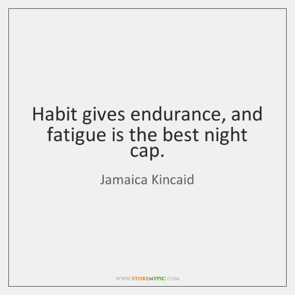 Habit gives endurance, and fatigue is the best night cap.