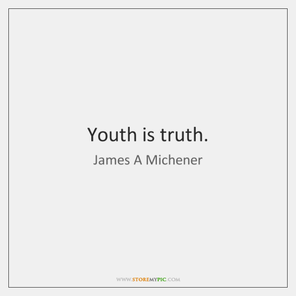 Youth is truth.