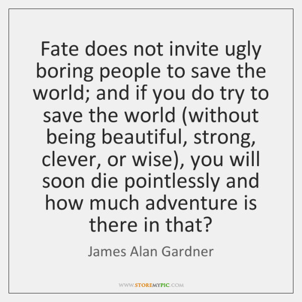 Fate does not invite ugly boring people to save the world; and ...