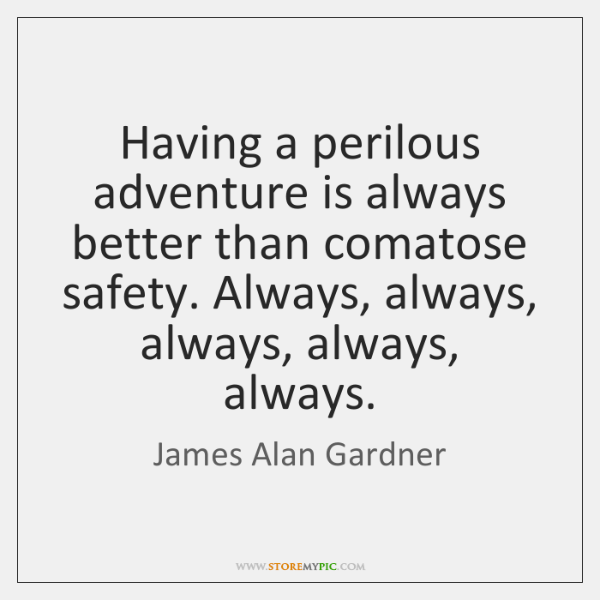 Having a perilous adventure is always better than comatose safety. Always, always, ...