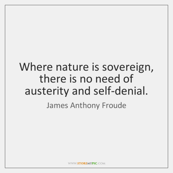 Where nature is sovereign, there is no need of austerity and self-denial.