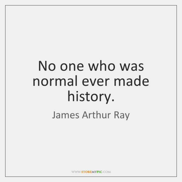 No one who was normal ever made history.