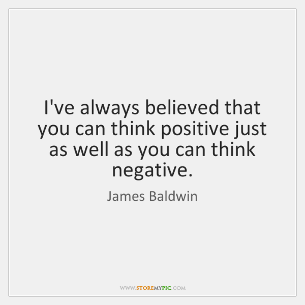 I've always believed that you can think positive just as well as ...