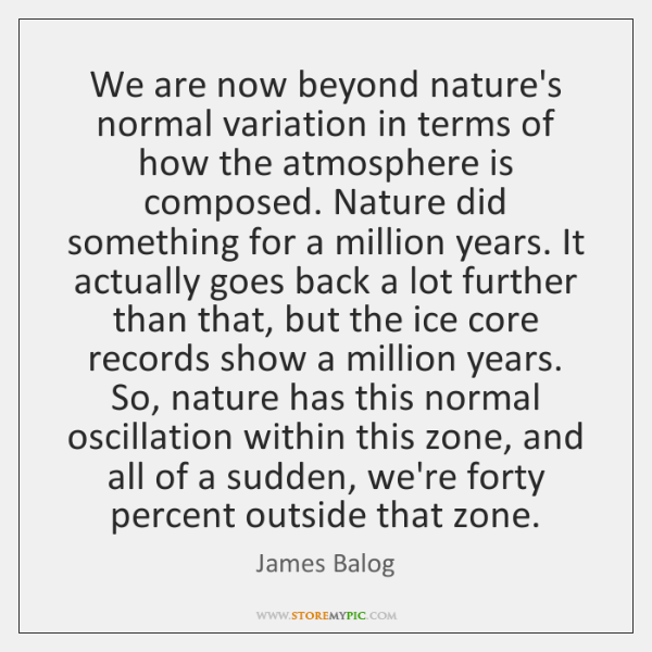 We are now beyond nature's normal variation in terms of how the ...