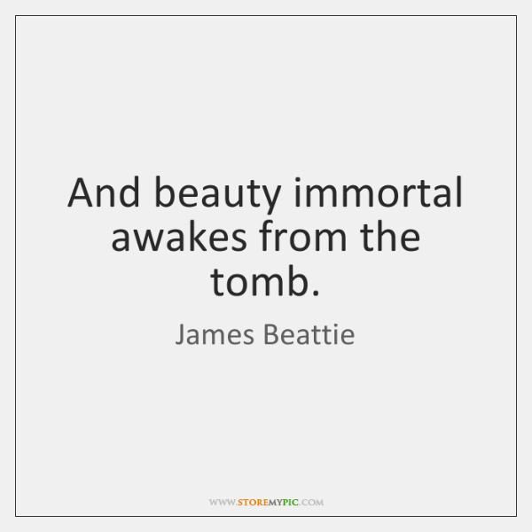 And beauty immortal awakes from the tomb.