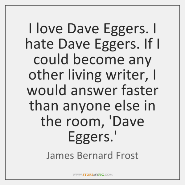 I love Dave Eggers. I hate Dave Eggers. If I could become ...