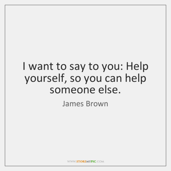 I want to say to you: Help yourself, so you can help ...