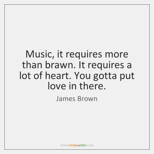 Music, it requires more than brawn. It requires a lot of heart. ...