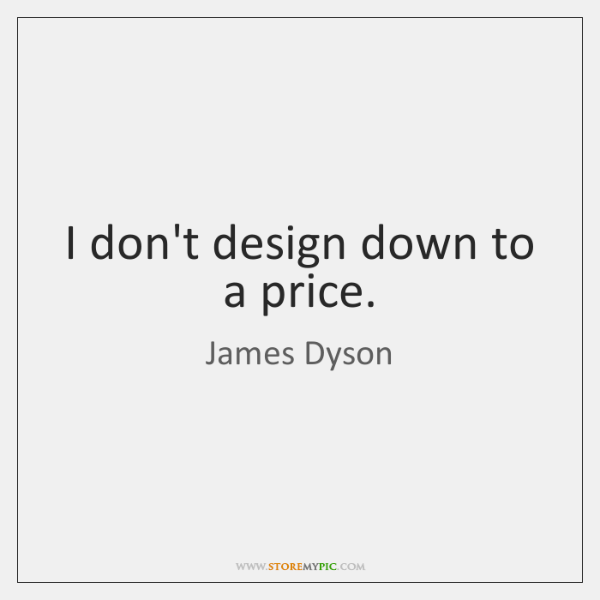 I don't design down to a price.