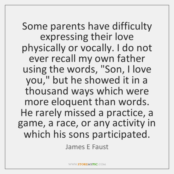 Some parents have difficulty expressing their love physically or vocally. I do ...