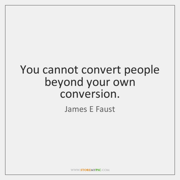 You cannot convert people beyond your own conversion.