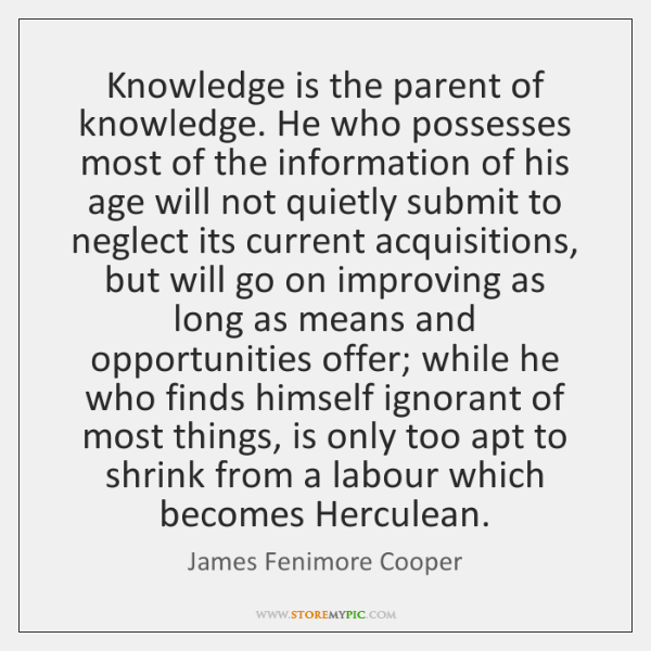 Knowledge is the parent of knowledge. He who possesses most of the ...