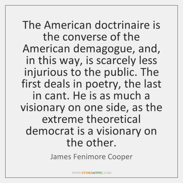 The American doctrinaire is the converse of the American demagogue, and, in ...