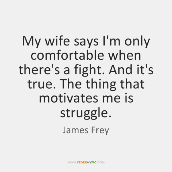 My wife says I'm only comfortable when there's a fight. And it's ...