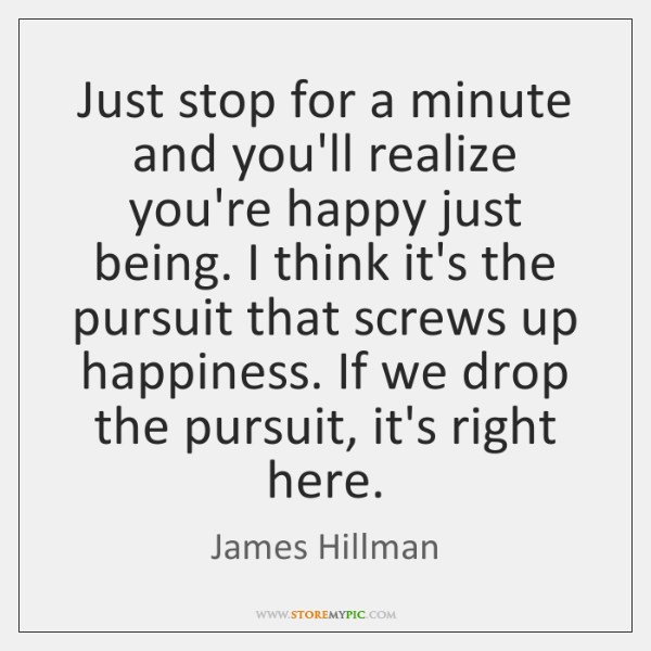 Just stop for a minute and you'll realize you're happy just being. ...