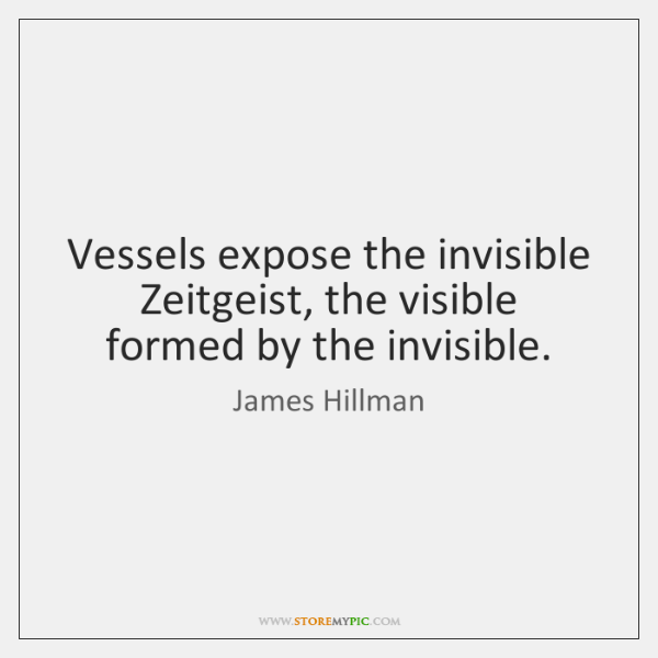 Vessels expose the invisible Zeitgeist, the visible formed by the invisible.