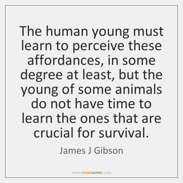 The human young must learn to perceive these affordances, in some degree ...
