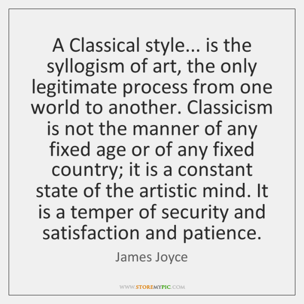 A Classical style... is the syllogism of art, the only legitimate process ...