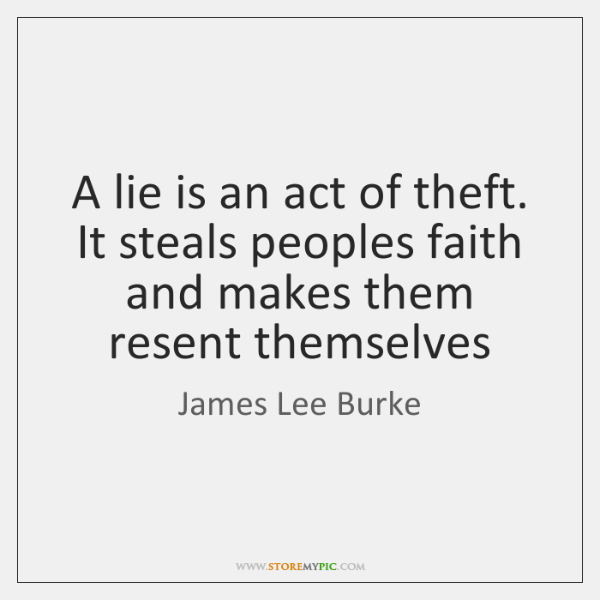 A lie is an act of theft. It steals peoples faith and ...