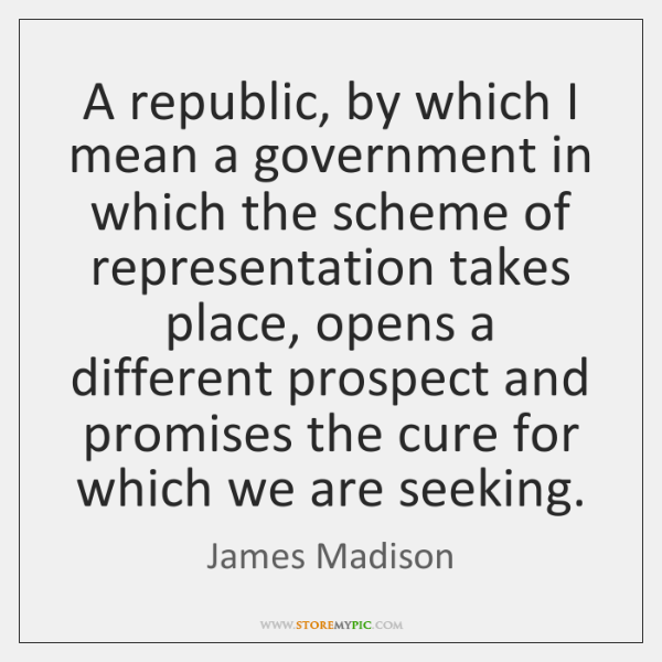 A republic, by which I mean a government in which the scheme ...