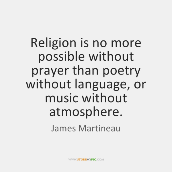 Religion is no more possible without prayer than poetry without language, or ...