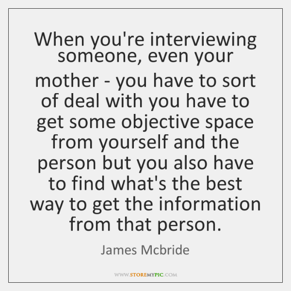 When you're interviewing someone, even your mother - you have to sort ...